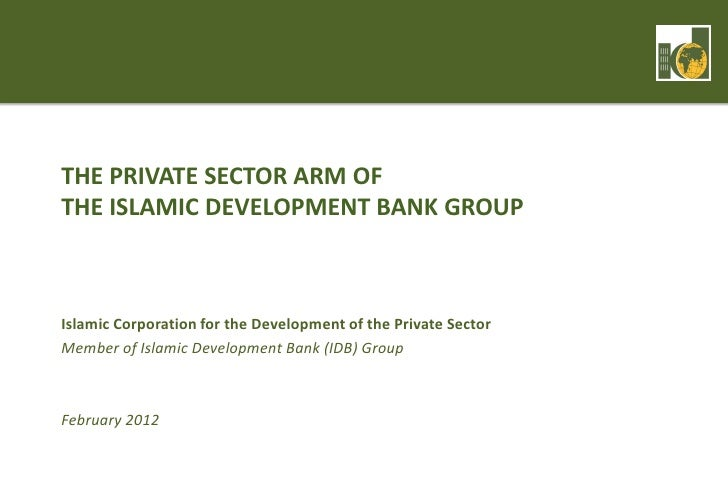 THE PRIVATE SECTOR ARM OFTHE ISLAMIC DEVELOPMENT BANK GROUPIslamic Corporation for the Development of the Private SectorMe...