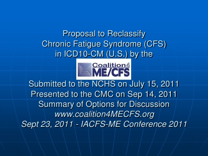 Proposal to ReclassifyChronic Fatigue Syndrome (CFS) in ICD10-CM (U.S.) by the Submitted to the NCHS on July 15, 2011 Pres...