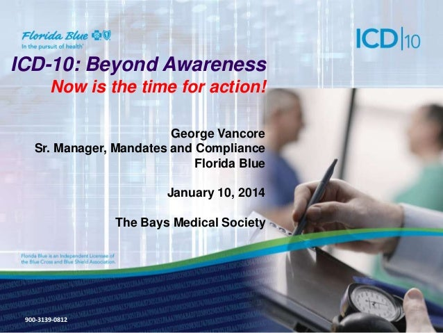 ICD-10: Beyond Awareness Now is the time for action! George Vancore Sr. Manager, Mandates and Compliance Florida Blue  Jan...
