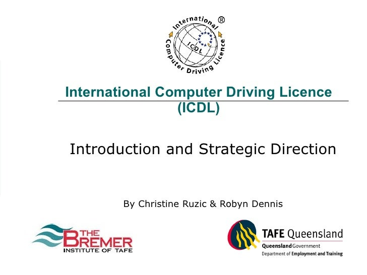 International Computer Driving Licence (ICDL) Introduction and Strategic Direction By Christine Ruzic & Robyn Dennis