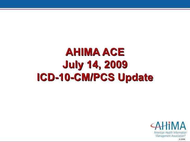 AHIMA ACE July 14, 2009 ICD-10-CM/PCS Update