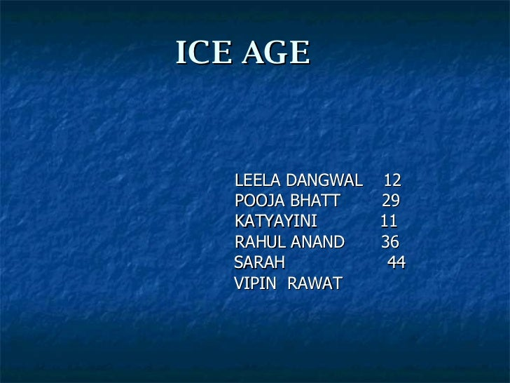 ICE   AGE LEELA DANGWAL  12  POOJA BHATT  29 KATYAYINI  11 RAHUL ANAND  36   SARAH   44   VIPIN  RAWAT