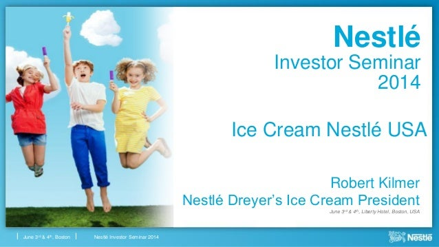 Nestlé Investor Seminar 2014June 3rd & 4th, Boston Nestlé Investor Seminar 2014 Robert Kilmer Nestlé Dreyer's Ice Cream Pr...