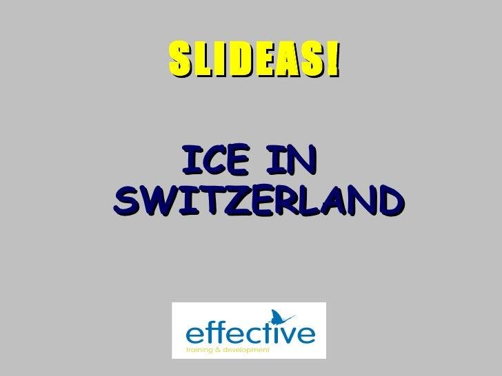 <ul><li>ICE IN SWITZERLAND </li></ul>SLIDEAS!