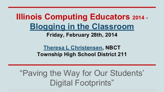 Illinois Computing Educators 2014 Blogging in the Classroom Friday, February 28th, 2014 Theresa L Christensen, NBCT Townsh...