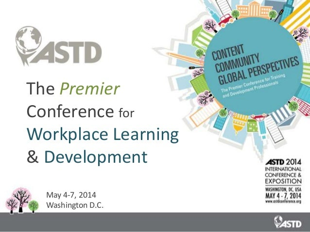 The Premier Conference for Workplace Learning & Development May 4-7, 2014 Washington D.C.