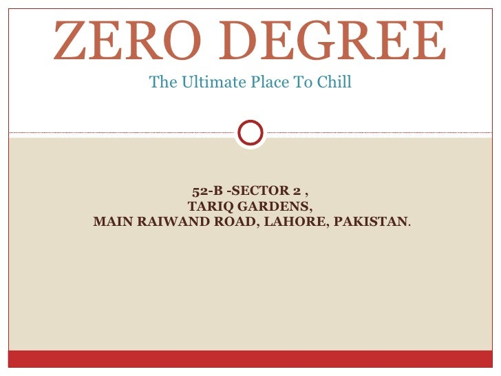 52-B -SECTOR 2 , TARIQ GARDENS, MAIN RAIWAND ROAD, LAHORE, PAKISTAN . ZERO DEGREE The Ultimate Place To Chill