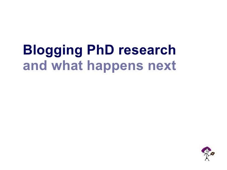 <ul><li>Blogging PhD research </li></ul><ul><li>and what happens next </li></ul>