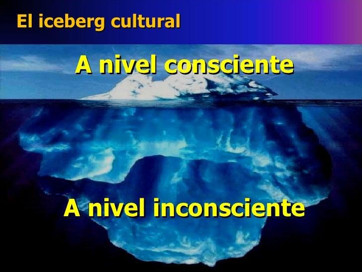 El iceberg cultural A nivel consciente A nivel inconsciente