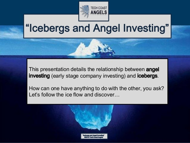 """Icebergs and Angel Investing""©2013 Tech Coast Angels""Icebergs and Angel Investing""This presentation details the relations..."