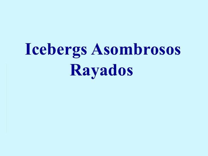 Icebergs Rayados - Asombrosos!