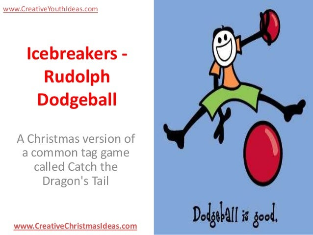 www.CreativeYouthIdeas.com  Icebreakers Rudolph Dodgeball A Christmas version of a common tag game called Catch the Dragon...