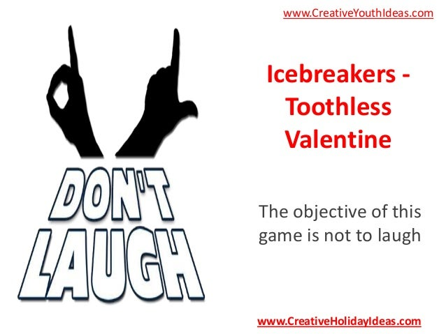 www.CreativeYouthIdeas.com  Icebreakers Toothless Valentine The objective of this game is not to laugh  www.CreativeHolida...