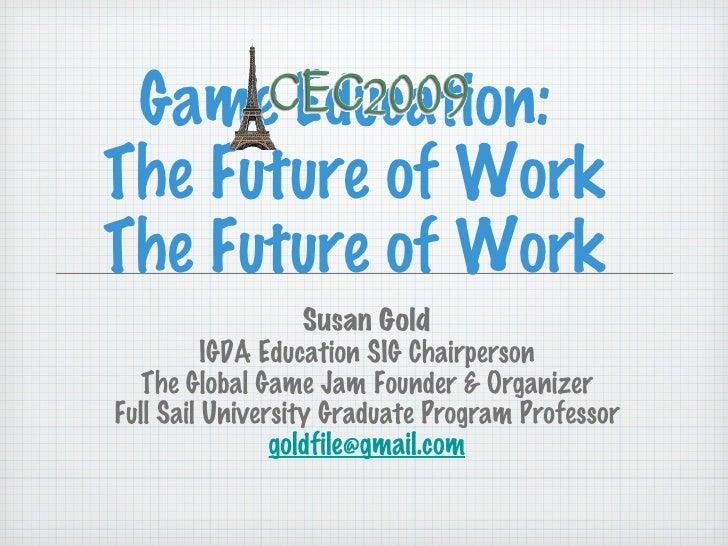 Game Education:  The Future of Work The Future of Work <ul><li>Susan Gold </li></ul><ul><li>IGDA Education SIG Chairperson...
