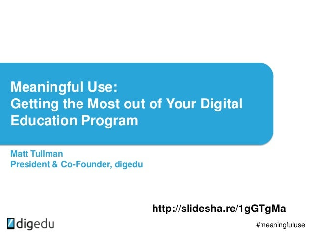 Meaningful Use: Getting the Most out of Your Digital Education Program Matt Tullman President & Co-Founder, digedu #meanin...