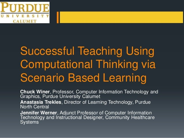 Successful Teaching Using Computational Thinking via Scenario Based Learning Chuck Winer, Professor, Computer Information ...