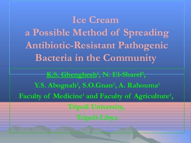 Ice Cream a Possible Method of Spreading Antibiotic-Resistant Pathogenic Bacteria in the Community K.S. Ghenghesh1,N. El-...