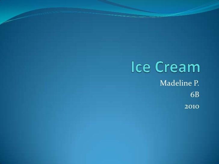 Ice Cream<br />Madeline P.<br />6B<br />2010<br />