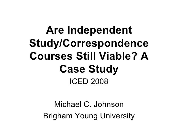 Are Independent Study/Correspondence Courses Still Viable? A Case Study ICED 2008 Michael C. Johnson Brigham Young Univers...