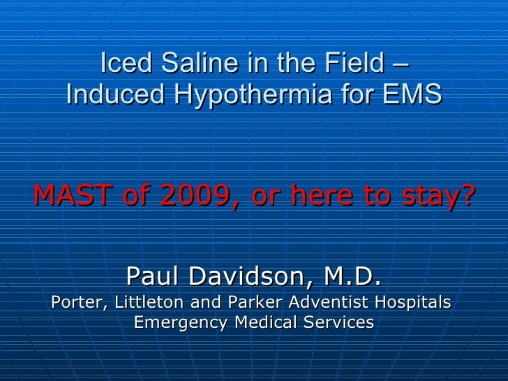 Iced Saline in the Field – Induced Hypothermia for EMS MAST of 2009, or here to stay? Paul Davidson, M.D. Porter, Littleto...