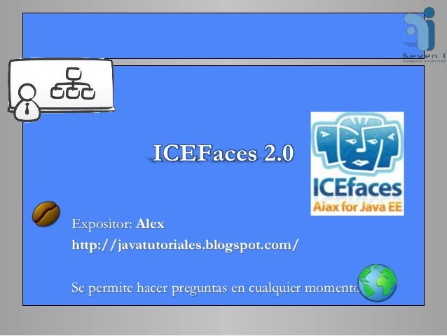 ICEFaces 2.0 Expositor: Alex http://javatutoriales.blogspot.com/ Se permite hacer preguntas en cualquier momento.