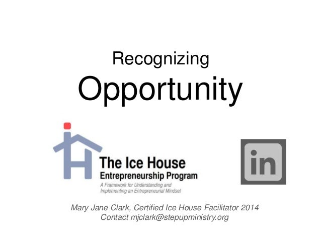 Recognizing Opportunity Mary Jane Clark, Certified Ice House Facilitator 2014 Contact mjclark@stepupministry.org