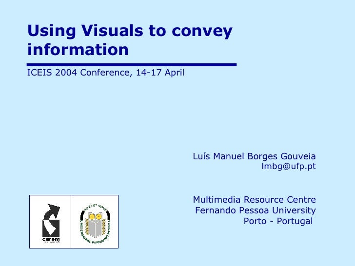 Using Visuals to convey information  Luís Manuel Borges Gouveia   [email_address] Multimedia Resource Centre Fernando Pess...