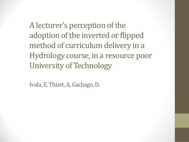 A Lecturer's Perception of the Adoption of the Inverted Classroom or Flipped Method of Curriculum Delivery in a Hydrology Course, in a Resource Poor University of Technology