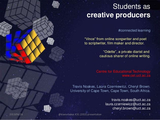 Students as creative producers Travis Noakes, Laura Czerniewicz, Cheryl Brown. University of Cape Town, Cape Town, South A...