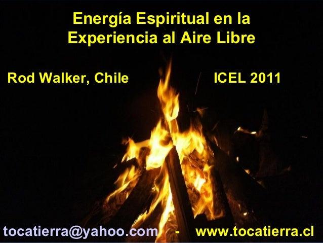Energía Espiritual en la Experiencia al Aire Libre Rod Walker, Chile ICEL 2011 tocatierra@yahoo.com - www.tocatierra.cl