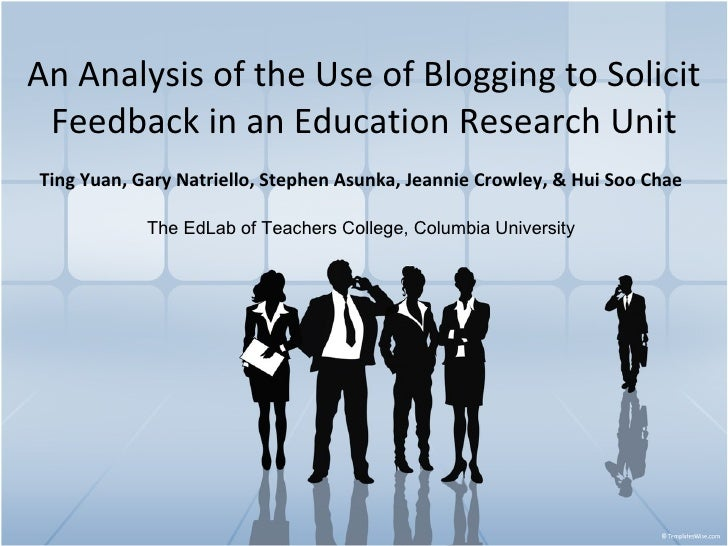 An Analysis of the Use of Blogging to Solicit Feedback in an Education Research Unit Ting Yuan,   Gary Natriello, Stephen ...