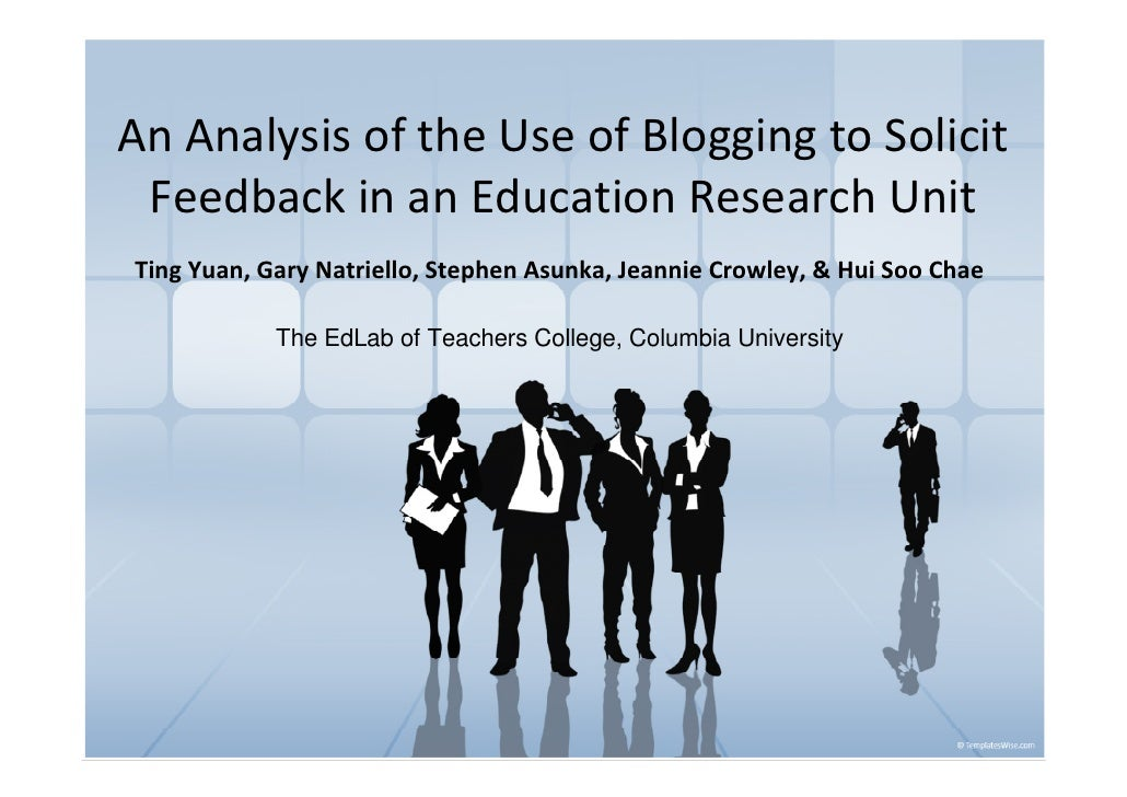 An Analysis of the Use of Blogging to Solicit  Feedback in an Education Research Unit Ting Yuan, Gary Natriello, Stephen A...