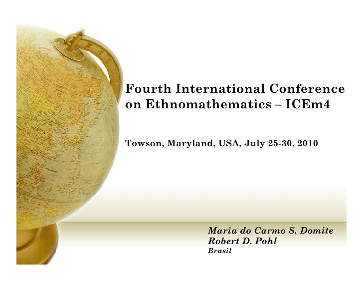Fourth International Conference on Ethnomathematics – ICEm4  Towson, Maryland, USA, July 25-30, 2010                     M...