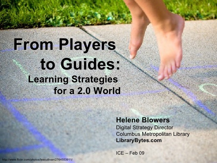 From Players  to Guides: Learning Strategies  for a 2.0 World Helene Blowers Digital Strategy Director Columbus Metropolit...