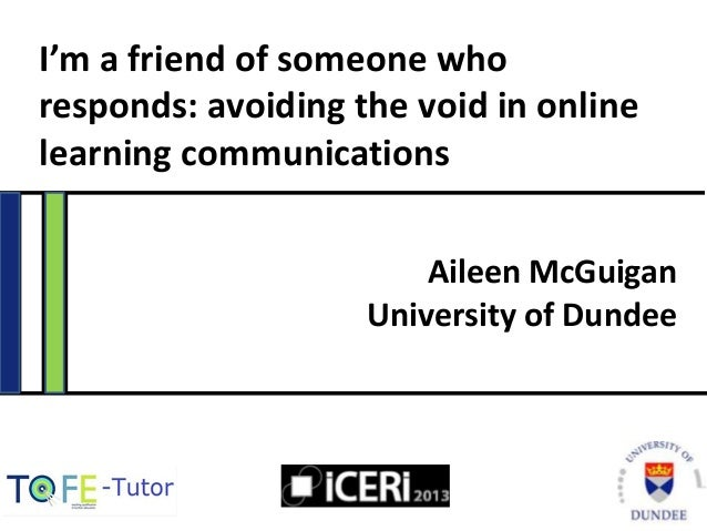 I'm a friend of someone who responds: avoiding the void in online learning communications Aileen McGuigan University of Du...
