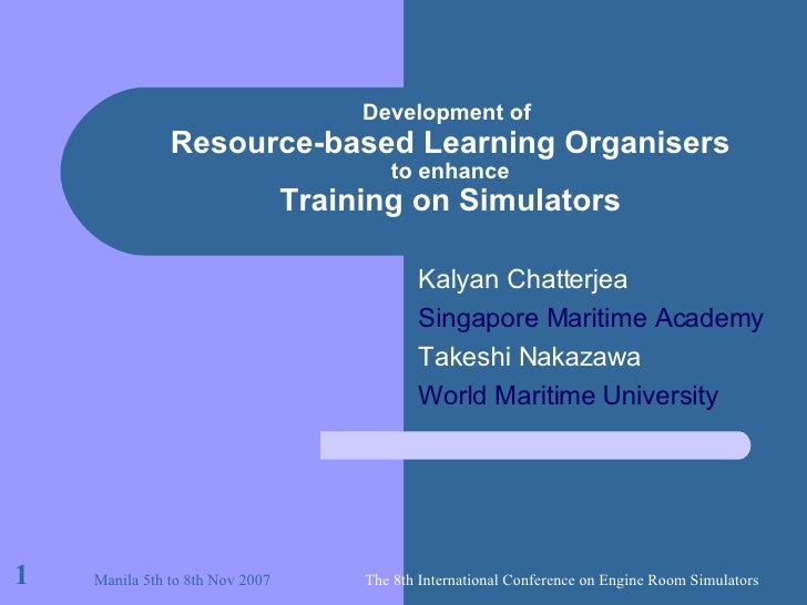 Development of   Resource-based Learning Organisers to enhance Training on Simulators Kalyan Chatterjea Singapore Maritime...