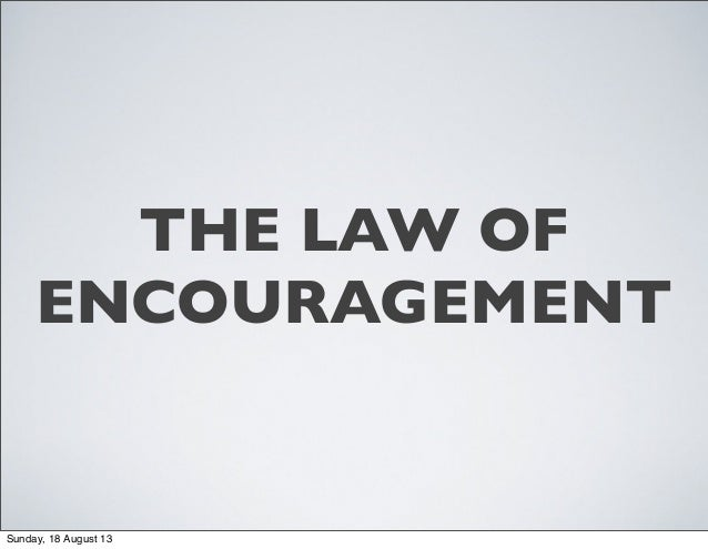 THE LAW OF ENCOURAGEMENT Sunday, 18 August 13