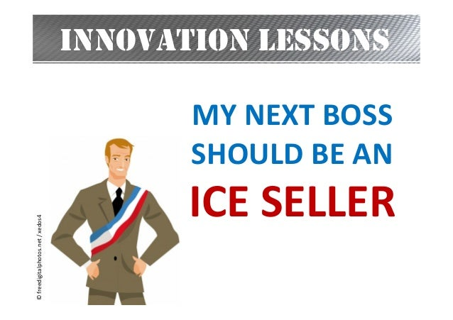 INNOVATION LESSONS  © freedigitalphotos.net / xedos4  MY NEXT BOSS SHOULD BE AN  ICE SELLER