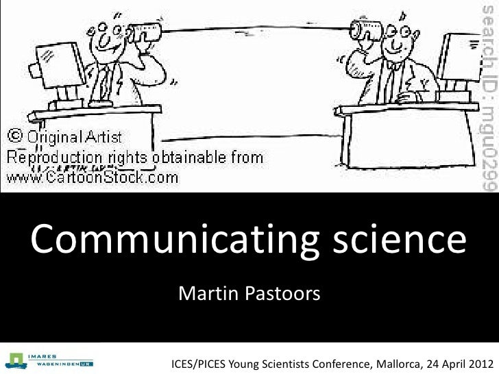 Communicating science       Martin Pastoors      ICES/PICES Young Scientists Conference, Mallorca, 24 April 2012