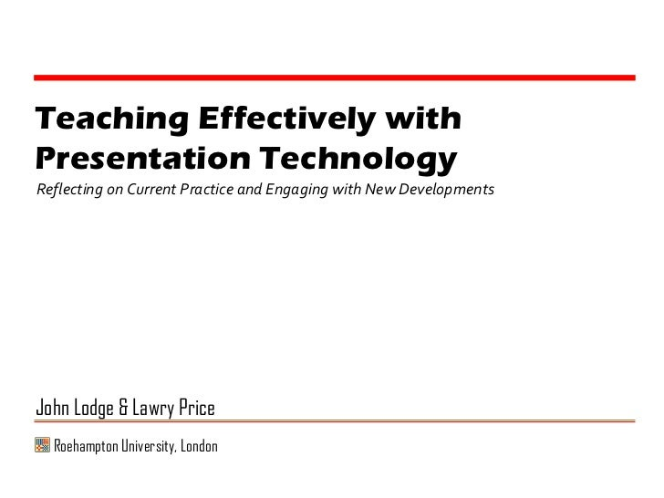 Teaching Effectively with Presentation Technology Reflecting on Current Practice and Engaging with New Developments John L...