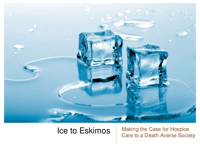 Ice to Eskimos: Making the Case for Hospice Care to a Death-Averse Society (NHPCO MLC 2014)