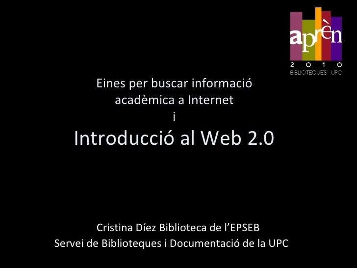 Eines per buscar informació acadèmica a InternetiIntroducció al Web 2.0<br />Cristina Díez Biblioteca de l'EPSEB<br />Serv...