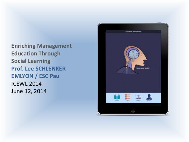 Enriching Management Education Through Social Learning Prof. Lee SCHLENKER EMLYON / ESC Pau ICEWL 2014 June 12, 2014