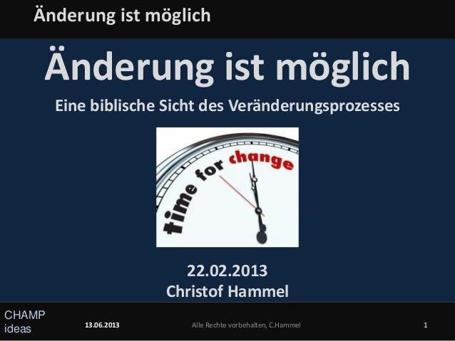 CHAMPideasÄnderung ist möglichEine biblische Sicht des Veränderungsprozesses22.02.2013Christof Hammel13.06.2013 Alle Recht...