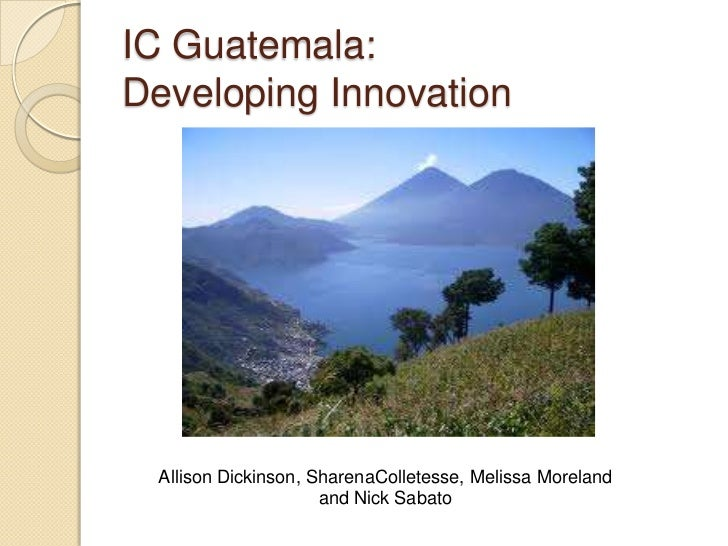 IC Guatemala:Developing Innovation Allison Dickinson, SharenaColletesse, Melissa Moreland                     and Nick Sab...