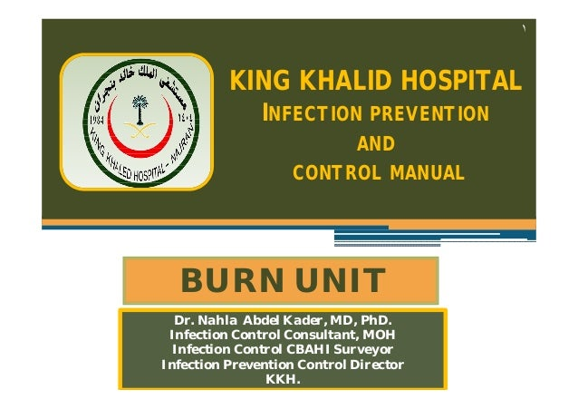 ١  KING KHALID HOSPITAL INFECTION PREVENTION AND CONTROL MANUAL  BURN UNIT Dr. Nahla Abdel Kader, MD, PhD. Infection Contr...
