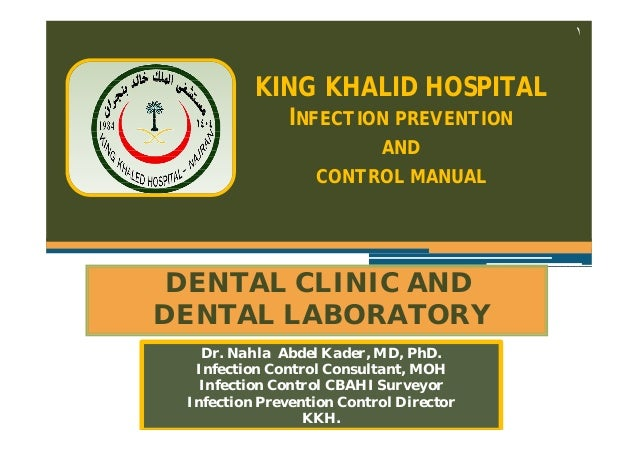 ١  KING KHALID HOSPITAL INFECTION PREVENTION AND CONTROL MANUAL  DENTAL CLINIC AND DENTAL LABORATORY Dr. Nahla Abdel Kader...