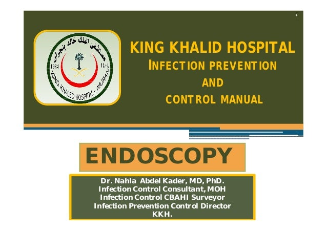 ١  KING KHALID HOSPITAL INFECTION PREVENTION AND CONTROL MANUAL  ENDOSCOPY Dr. Nahla Abdel Kader, MD, PhD. Infection Contr...