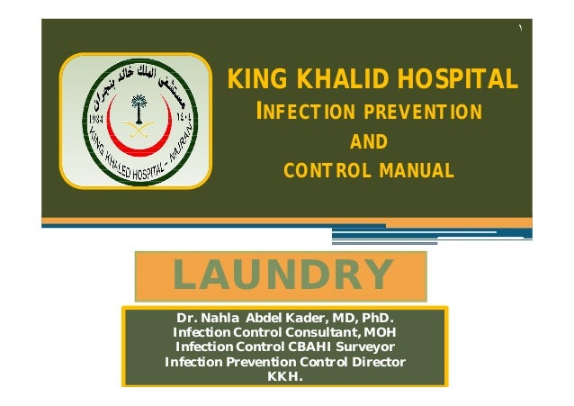 ١  KING KHALID HOSPITAL INFECTION PREVENTION AND CONTROL MANUAL  LAUNDRY Dr. Nahla Abdel Kader, MD, PhD. Infection Control...