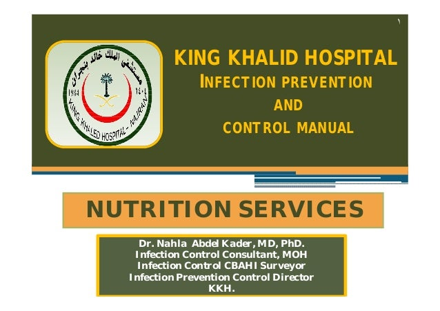 ١  KING KHALID HOSPITAL INFECTION PREVENTION AND CONTROL MANUAL  NUTRITION SERVICES Dr. Nahla Abdel Kader, MD, PhD. Infect...